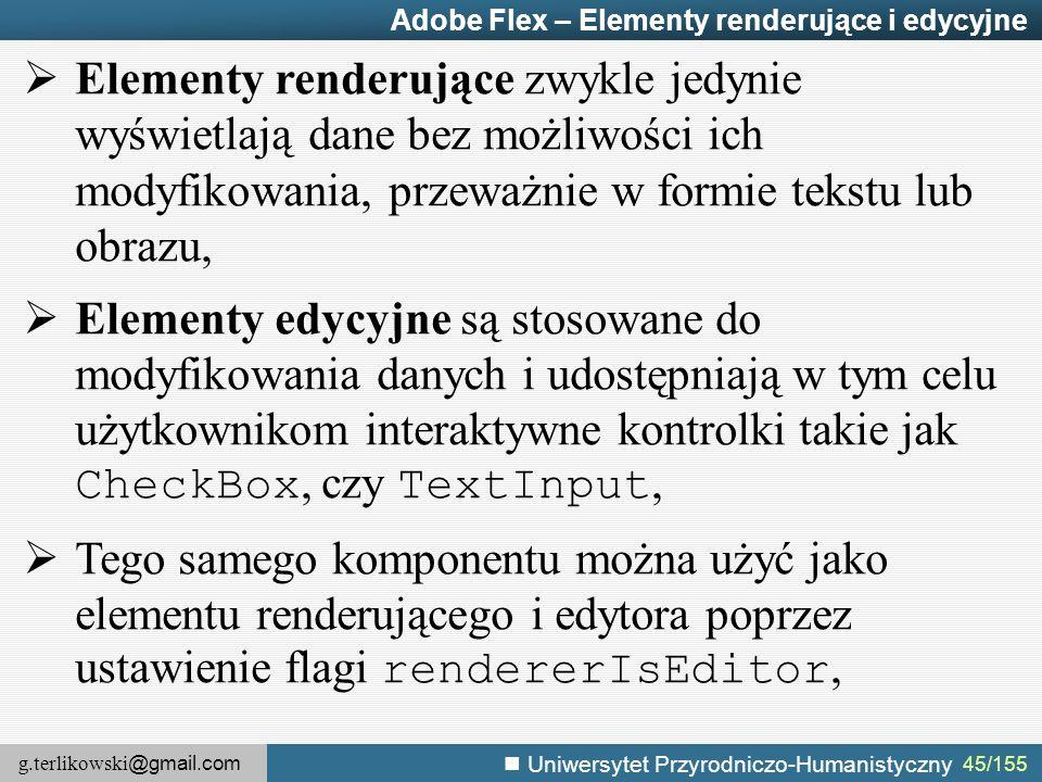 g.terlikowski @gmail.com Uniwersytet Przyrodniczo-Humanistyczny 45/155 Adobe Flex – Elementy renderujące i edycyjne  Elementy renderujące zwykle jedynie wyświetlają dane bez możliwości ich modyfikowania, przeważnie w formie tekstu lub obrazu,  Elementy edycyjne są stosowane do modyfikowania danych i udostępniają w tym celu użytkownikom interaktywne kontrolki takie jak CheckBox, czy TextInput,  Tego samego komponentu można użyć jako elementu renderującego i edytora poprzez ustawienie flagi rendererIsEditor,