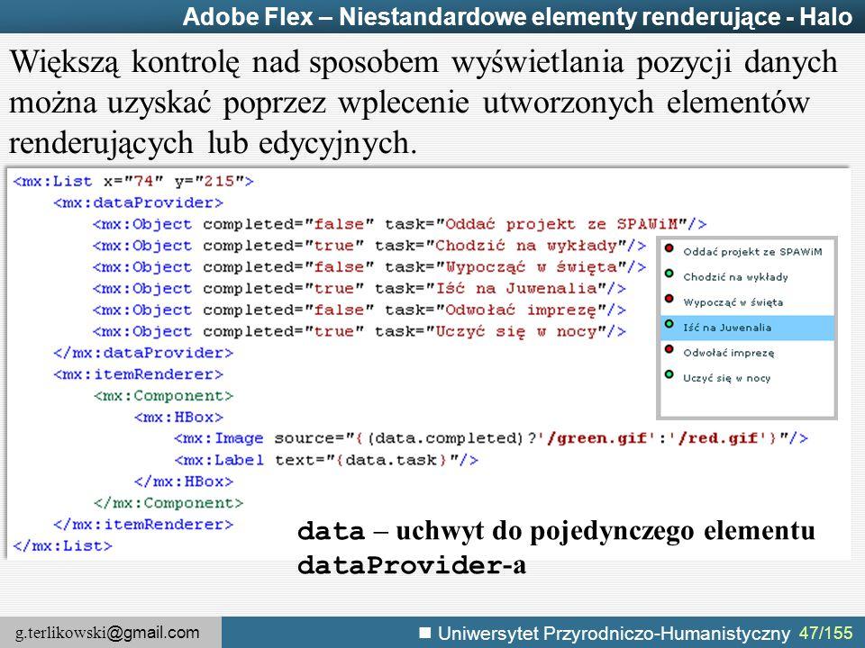 g.terlikowski @gmail.com Uniwersytet Przyrodniczo-Humanistyczny 47/155 Adobe Flex – Niestandardowe elementy renderujące - Halo Większą kontrolę nad sposobem wyświetlania pozycji danych można uzyskać poprzez wplecenie utworzonych elementów renderujących lub edycyjnych.