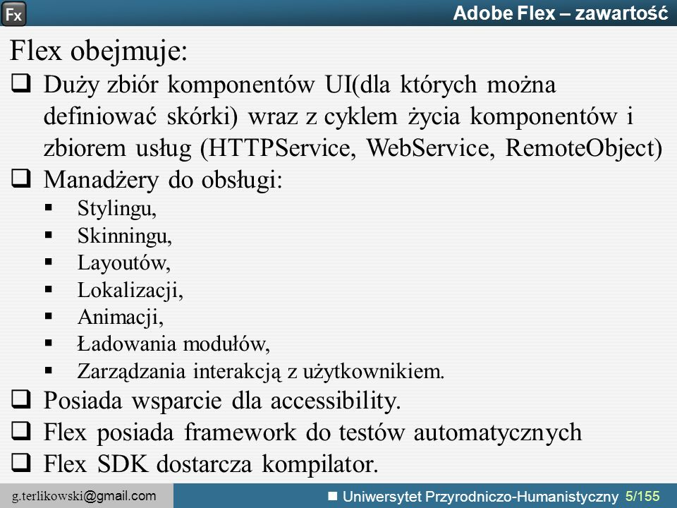 g.terlikowski @gmail.com Uniwersytet Przyrodniczo-Humanistyczny 5/155 Adobe Flex – zawartość Flex obejmuje:  Duży zbiór komponentów UI(dla których można definiować skórki) wraz z cyklem życia komponentów i zbiorem usług (HTTPService, WebService, RemoteObject)  Manadżery do obsługi:  Stylingu,  Skinningu,  Layoutów,  Lokalizacji,  Animacji,  Ładowania modułów,  Zarządzania interakcją z użytkownikiem.