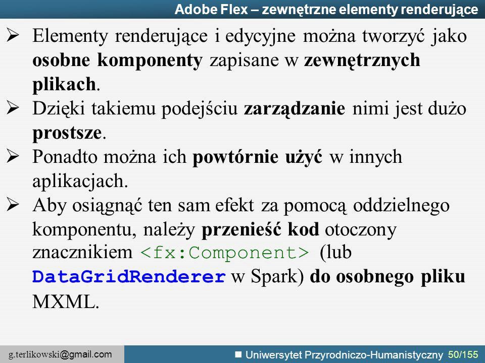 g.terlikowski @gmail.com Uniwersytet Przyrodniczo-Humanistyczny 50/155 Adobe Flex – zewnętrzne elementy renderujące  Elementy renderujące i edycyjne można tworzyć jako osobne komponenty zapisane w zewnętrznych plikach.