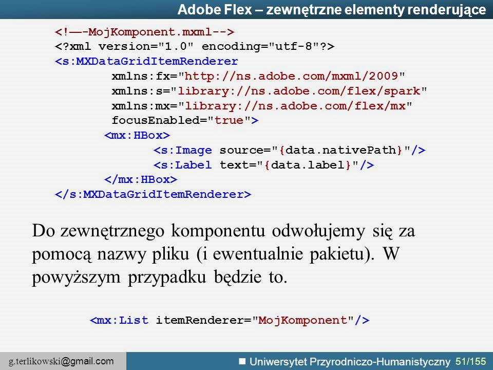 g.terlikowski @gmail.com Uniwersytet Przyrodniczo-Humanistyczny 51/155 Adobe Flex – zewnętrzne elementy renderujące Do zewnętrznego komponentu odwołujemy się za pomocą nazwy pliku (i ewentualnie pakietu).