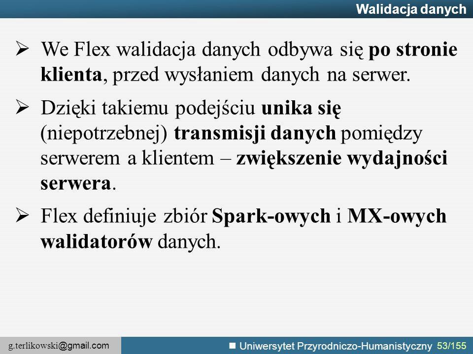 g.terlikowski @gmail.com Uniwersytet Przyrodniczo-Humanistyczny 53/155 Walidacja danych  We Flex walidacja danych odbywa się po stronie klienta, przed wysłaniem danych na serwer.