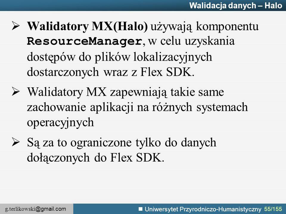 g.terlikowski @gmail.com Uniwersytet Przyrodniczo-Humanistyczny 55/155 Walidacja danych – Halo  Walidatory MX(Halo) używają komponentu ResourceManager, w celu uzyskania dostępów do plików lokalizacyjnych dostarczonych wraz z Flex SDK.