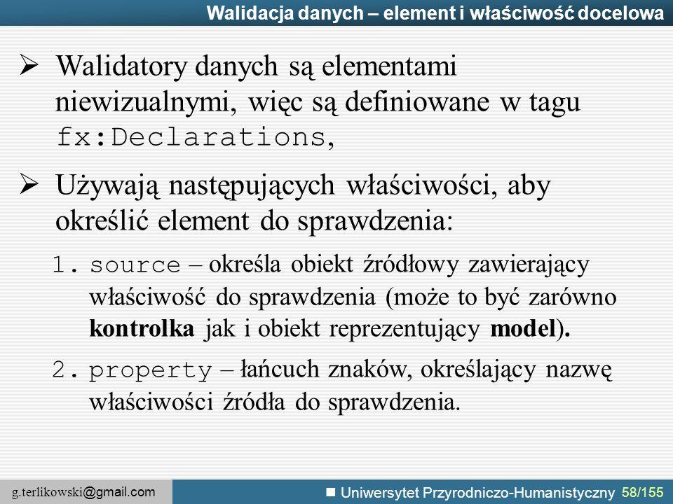g.terlikowski @gmail.com Uniwersytet Przyrodniczo-Humanistyczny 58/155 Walidacja danych – element i właściwość docelowa  Walidatory danych są elementami niewizualnymi, więc są definiowane w tagu fx:Declarations,  Używają następujących właściwości, aby określić element do sprawdzenia: 1.source – określa obiekt źródłowy zawierający właściwość do sprawdzenia (może to być zarówno kontrolka jak i obiekt reprezentujący model).
