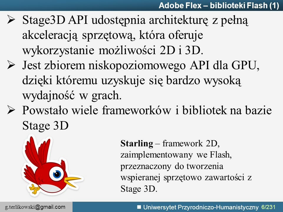g.terlikowski @gmail.com Uniwersytet Przyrodniczo-Humanistyczny 6/231 Adobe Flex – biblioteki Flash (1)  Stage3D API udostępnia architekturę z pełną akceleracją sprzętową, która oferuje wykorzystanie możliwości 2D i 3D.