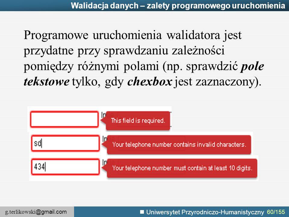 g.terlikowski @gmail.com Uniwersytet Przyrodniczo-Humanistyczny 60/155 Walidacja danych – zalety programowego uruchomienia Programowe uruchomienia walidatora jest przydatne przy sprawdzaniu zależności pomiędzy różnymi polami (np.