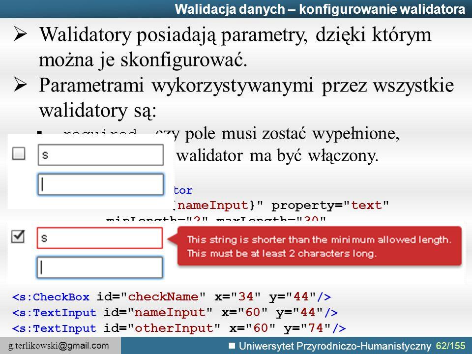 g.terlikowski @gmail.com Uniwersytet Przyrodniczo-Humanistyczny 62/155 Walidacja danych – konfigurowanie walidatora  Walidatory posiadają parametry, dzięki którym można je skonfigurować.