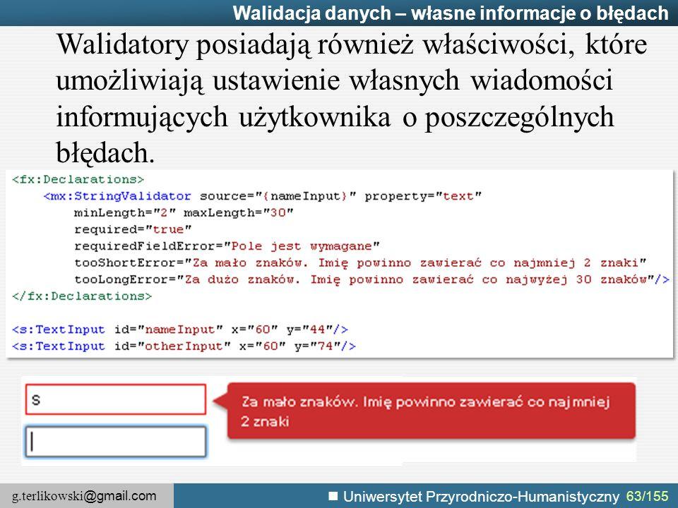 g.terlikowski @gmail.com Uniwersytet Przyrodniczo-Humanistyczny 63/155 Walidacja danych – własne informacje o błędach Walidatory posiadają również właściwości, które umożliwiają ustawienie własnych wiadomości informujących użytkownika o poszczególnych błędach.