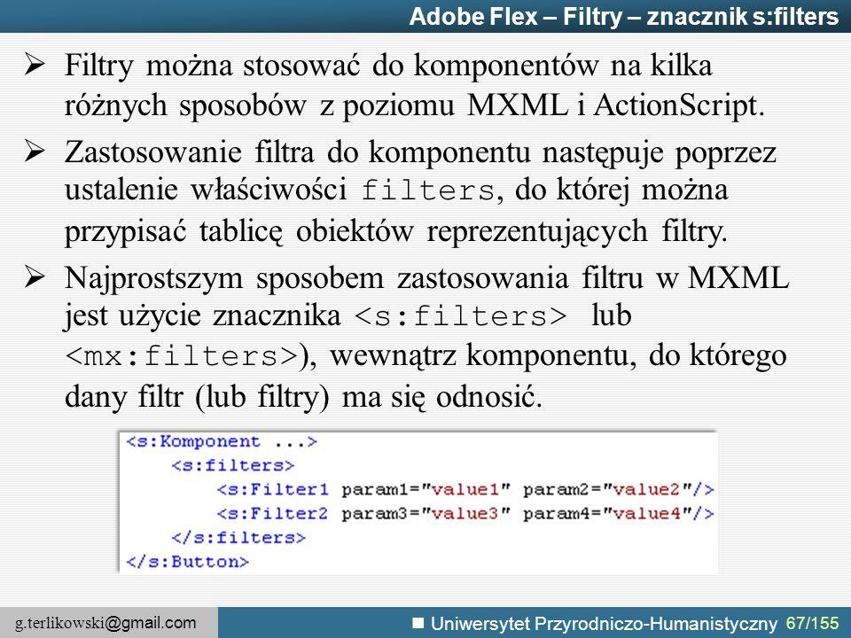 g.terlikowski @gmail.com Uniwersytet Przyrodniczo-Humanistyczny 67/155 Adobe Flex – Filtry – znacznik s:filters  Filtry można stosować do komponentów na kilka różnych sposobów z poziomu MXML i ActionScript.
