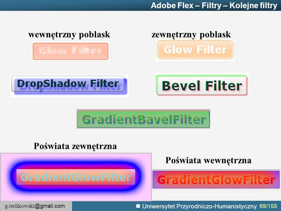 g.terlikowski @gmail.com Uniwersytet Przyrodniczo-Humanistyczny 69/155 Adobe Flex – Filtry – Kolejne filtry wewnętrzny poblaskzewnętrzny poblask Poświata wewnętrzna Poświata zewnętrzna