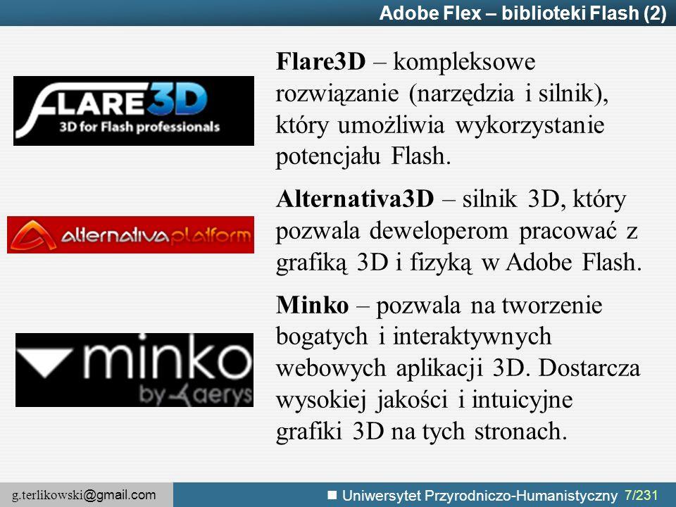 g.terlikowski @gmail.com Uniwersytet Przyrodniczo-Humanistyczny 7/231 Adobe Flex – biblioteki Flash (2) Flare3D – kompleksowe rozwiązanie (narzędzia i silnik), który umożliwia wykorzystanie potencjału Flash.