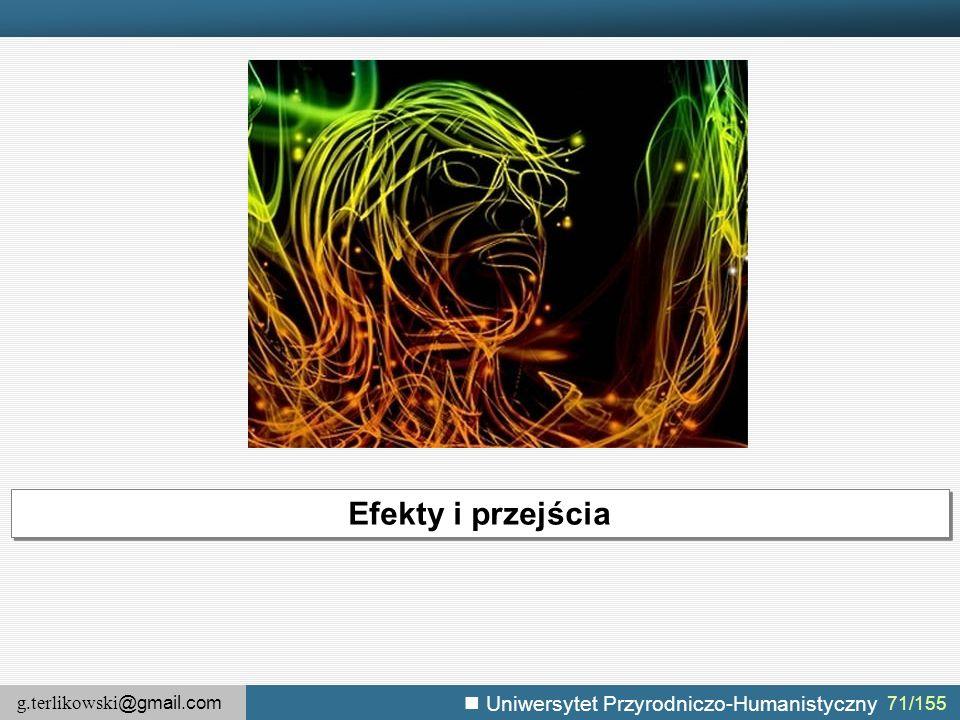 g.terlikowski @gmail.com Uniwersytet Przyrodniczo-Humanistyczny 71/155 Efekty i przejścia