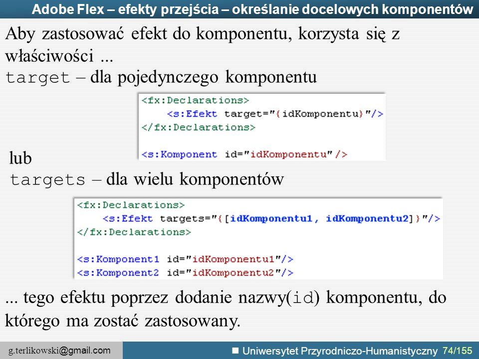 g.terlikowski @gmail.com Uniwersytet Przyrodniczo-Humanistyczny 74/155 Adobe Flex – efekty przejścia – określanie docelowych komponentów Aby zastosować efekt do komponentu, korzysta się z właściwości...