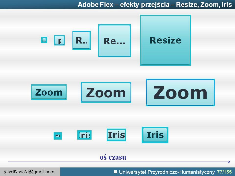 g.terlikowski @gmail.com Uniwersytet Przyrodniczo-Humanistyczny 77/155 Adobe Flex – efekty przejścia – Resize, Zoom, Iris oś czasu