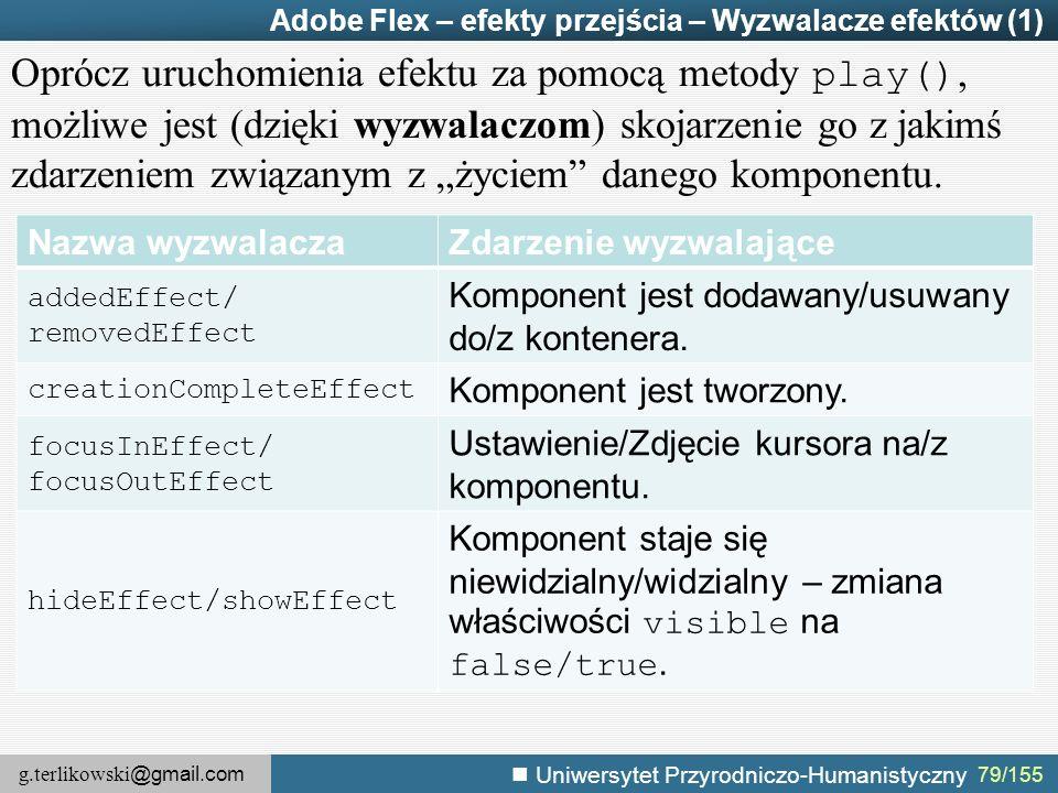 """g.terlikowski @gmail.com Uniwersytet Przyrodniczo-Humanistyczny 79/155 Adobe Flex – efekty przejścia – Wyzwalacze efektów (1) Oprócz uruchomienia efektu za pomocą metody play(), możliwe jest (dzięki wyzwalaczom) skojarzenie go z jakimś zdarzeniem związanym z """"życiem danego komponentu."""