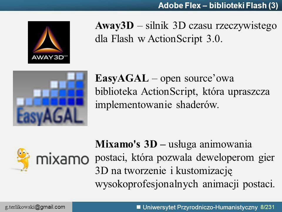 g.terlikowski @gmail.com Uniwersytet Przyrodniczo-Humanistyczny 19/155 MXML – przestrzenie nazw (4) Spark: URI: library://ns.adobe.com/flex/spark Domyślny prefix: slibrary://ns.adobe.com/flex/spark Halo: URI: library://ns.adobe.com/flex/halo Domyślny prefix: mxlibrary://ns.adobe.com/flex/halo Zawierają komponenty interfejsu graficznego (łącznie z efektami, filtrami, stanami itd.).