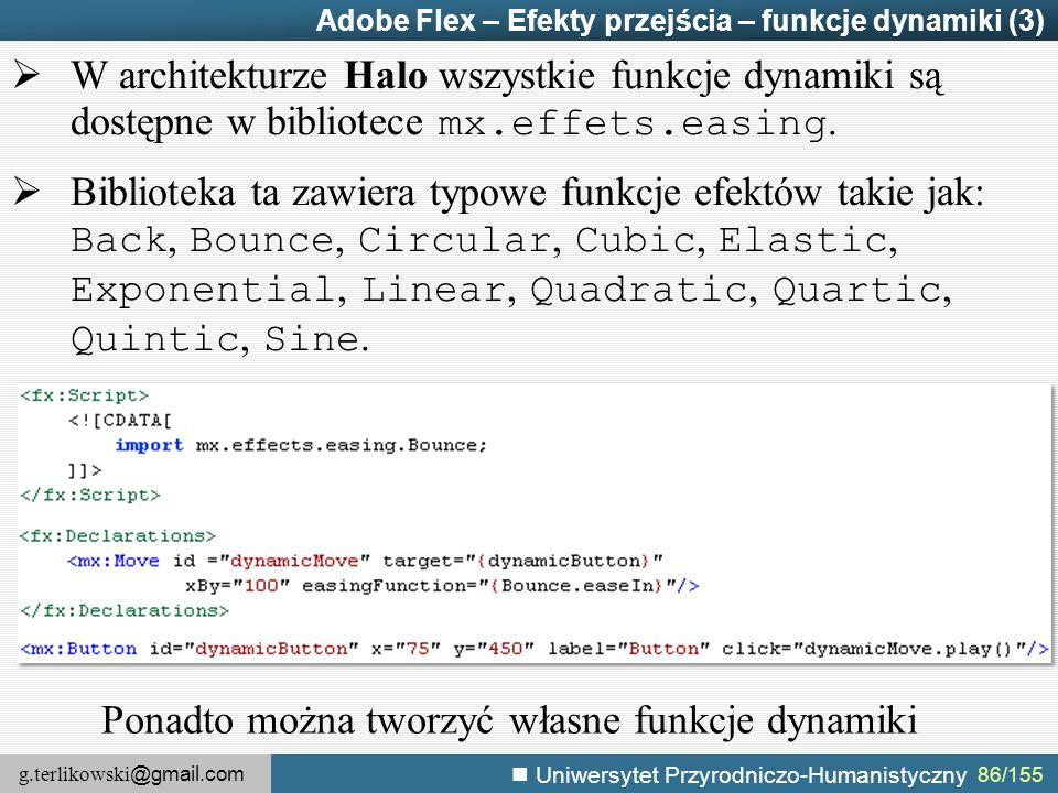 g.terlikowski @gmail.com Uniwersytet Przyrodniczo-Humanistyczny 86/155 Adobe Flex – Efekty przejścia – funkcje dynamiki (3)  W architekturze Halo wszystkie funkcje dynamiki są dostępne w bibliotece mx.effets.easing.