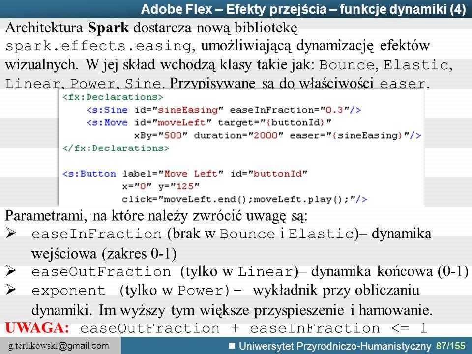 g.terlikowski @gmail.com Uniwersytet Przyrodniczo-Humanistyczny 87/155 Adobe Flex – Efekty przejścia – funkcje dynamiki (4) Architektura Spark dostarcza nową bibliotekę spark.effects.easing, umożliwiającą dynamizację efektów wizualnych.