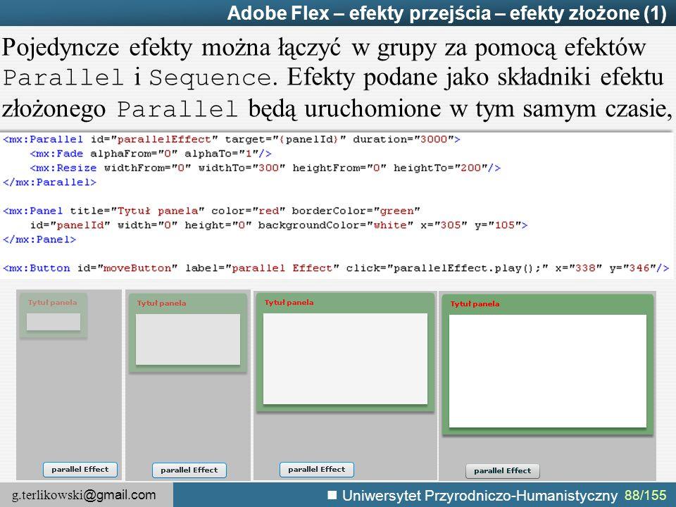 g.terlikowski @gmail.com Uniwersytet Przyrodniczo-Humanistyczny 88/155 Adobe Flex – efekty przejścia – efekty złożone (1) Pojedyncze efekty można łączyć w grupy za pomocą efektów Parallel i Sequence.