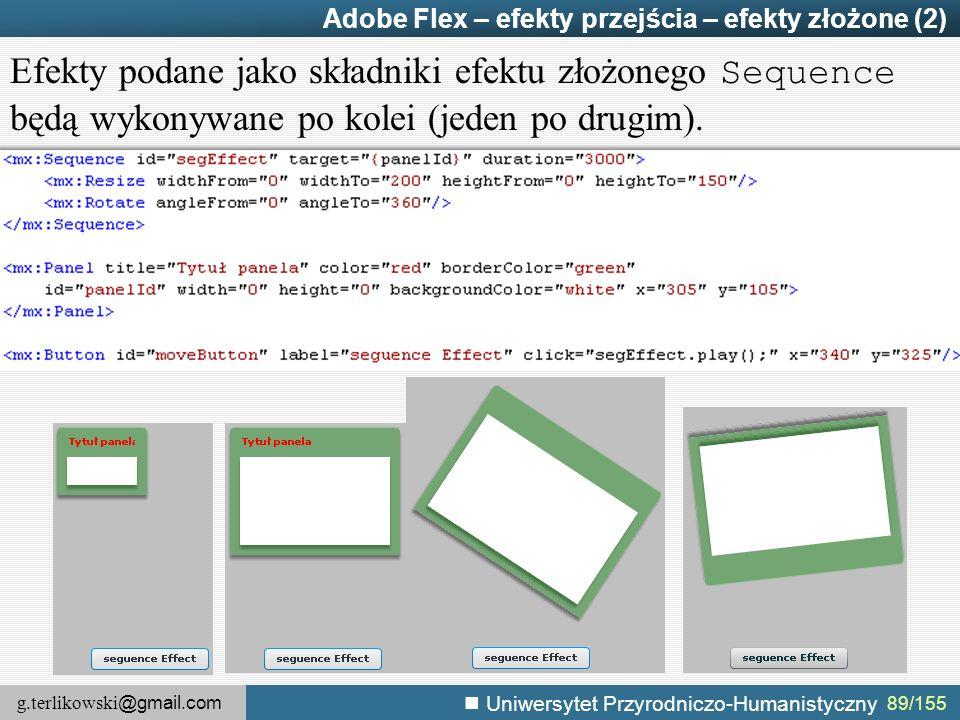 g.terlikowski @gmail.com Uniwersytet Przyrodniczo-Humanistyczny 89/155 Adobe Flex – efekty przejścia – efekty złożone (2) Efekty podane jako składniki efektu złożonego Sequence będą wykonywane po kolei (jeden po drugim).