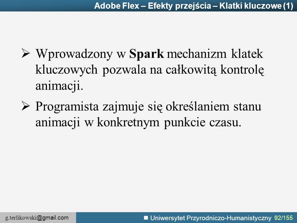 g.terlikowski @gmail.com Uniwersytet Przyrodniczo-Humanistyczny 92/155 Adobe Flex – Efekty przejścia – Klatki kluczowe (1)  Wprowadzony w Spark mechanizm klatek kluczowych pozwala na całkowitą kontrolę animacji.