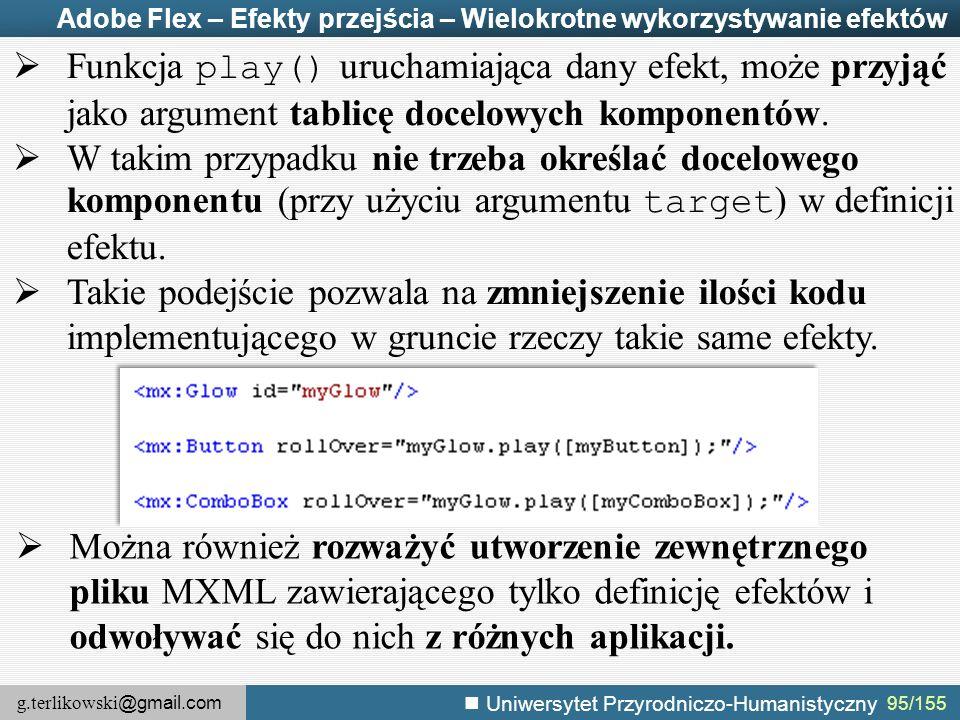 g.terlikowski @gmail.com Uniwersytet Przyrodniczo-Humanistyczny 95/155 Adobe Flex – Efekty przejścia – Wielokrotne wykorzystywanie efektów  Funkcja play() uruchamiająca dany efekt, może przyjąć jako argument tablicę docelowych komponentów.