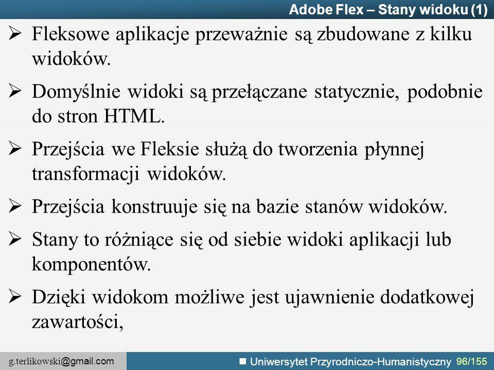 g.terlikowski @gmail.com Uniwersytet Przyrodniczo-Humanistyczny 96/155 Adobe Flex – Stany widoku (1)  Fleksowe aplikacje przeważnie są zbudowane z kilku widoków.