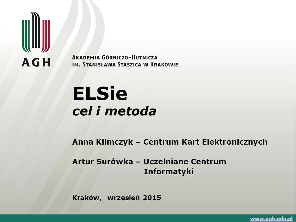 ELSie cel i metoda Anna Klimczyk – Centrum Kart Elektronicznych Artur Surówka – Uczelniane Centrum Informatyki Kraków, wrzesień 2015 www.agh.edu.pl