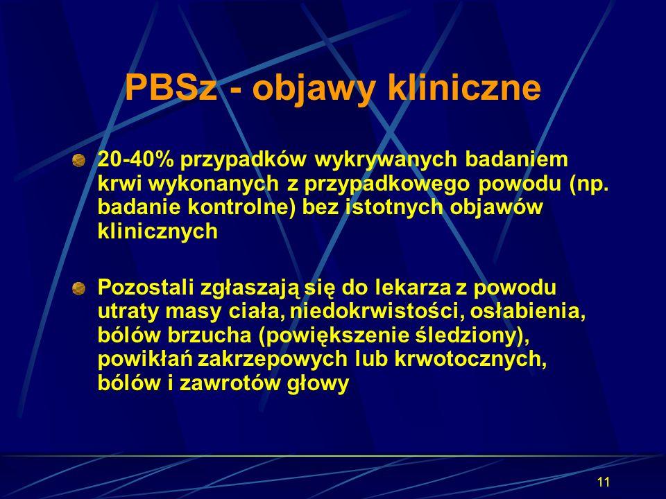 11 PBSz - objawy kliniczne 20-40% przypadków wykrywanych badaniem krwi wykonanych z przypadkowego powodu (np. badanie kontrolne) bez istotnych objawów