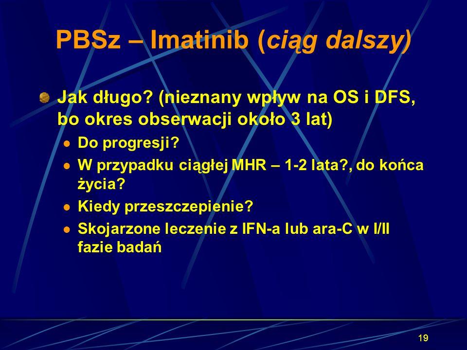19 PBSz – Imatinib (ciąg dalszy) Jak długo? (nieznany wpływ na OS i DFS, bo okres obserwacji około 3 lat) Do progresji? W przypadku ciągłej MHR – 1-2