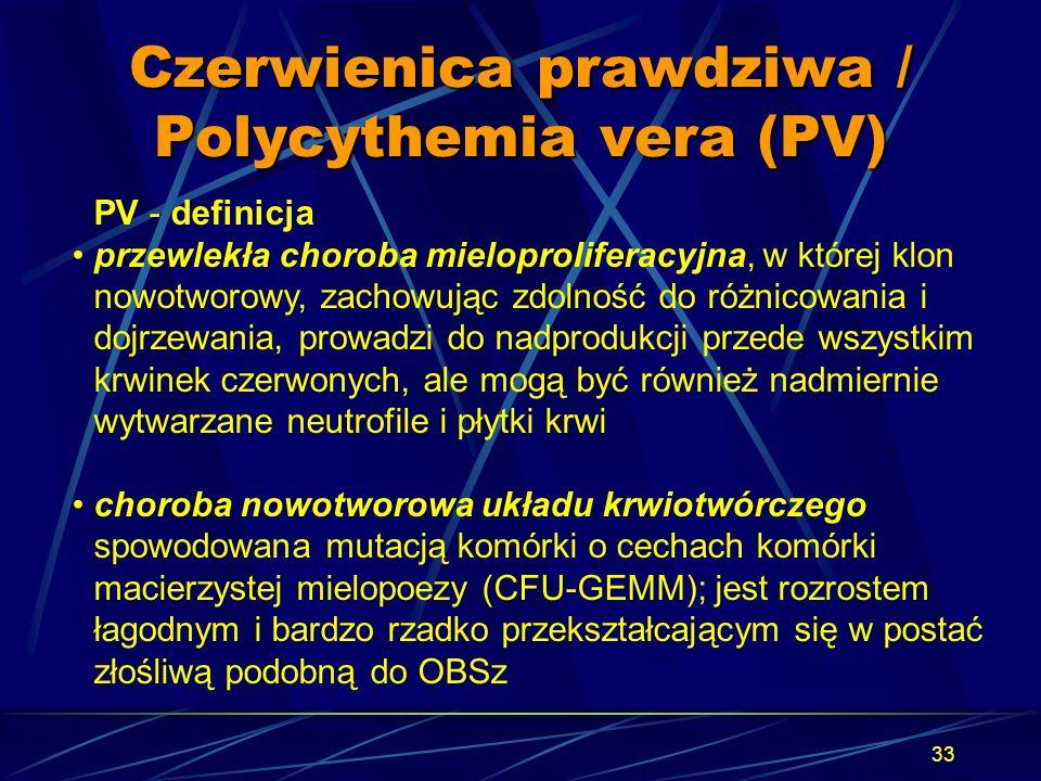 33 Czerwienica prawdziwa / Polycythemia vera (PV) PV - definicja przewlekła choroba mieloproliferacyjna, w której klon nowotworowy, zachowując zdolnoś