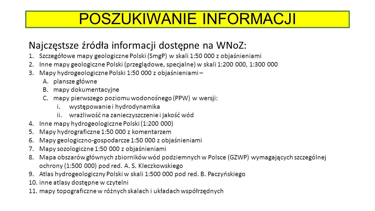 POSZUKIWANIE INFORMACJI Najczęstsze źródła informacji dostępne na WNoZ: 1.Szczegółowe mapy geologiczne Polski (SmgP) w skali 1:50 000 z objaśnieniami 2.Inne mapy geologiczne Polski (przeglądowe, specjalne) w skali 1:200 000, 1:300 000 3.Mapy hydrogeologiczne Polski 1:50 000 z objaśnieniami – A.plansze główne B.mapy dokumentacyjne C.mapy pierwszego poziomu wodonośnego (PPW) w wersji: i.występowanie i hydrodynamika ii.wrażliwość na zanieczyszczenie i jakość wód 4.Inne mapy hydrogeologiczne Polski (1:200 000) 5.Mapy hydrograficzne 1:50 000 z komentarzem 6.Mapy geologiczno-gospodarcze 1:50 000 z objaśnieniami 7.Mapy sozologiczne 1:50 000 z objaśnieniami 8.Mapa obszarów głównych zbiorników wód podziemnych w Polsce (GZWP) wymagających szczególnej ochrony (1:500 000) pod red.