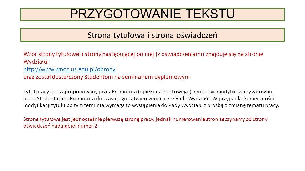 PRZYGOTOWANIE TEKSTU Strona tytułowa i strona oświadczeń Wzór strony tytułowej i strony następującej po niej (z oświadczeniami) znajduje się na stronie Wydziału: http://www.wnoz.us.edu.pl/obrony oraz został dostarczony Studentom na seminarium dyplomowym Tytuł pracy jest zaproponowany przez Promotora (opiekuna naukowego), może być modyfikowany zarówno przez Studenta jak i Promotora do czasu jego zatwierdzenia przez Radę Wydziału.