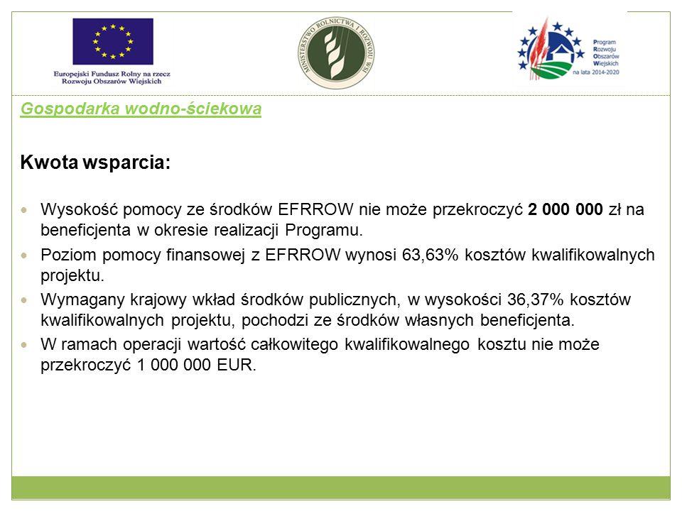 Gospodarka wodno-ściekowa Kwota wsparcia: Wysokość pomocy ze środków EFRROW nie może przekroczyć 2 000 000 zł na beneficjenta w okresie realizacji Pro