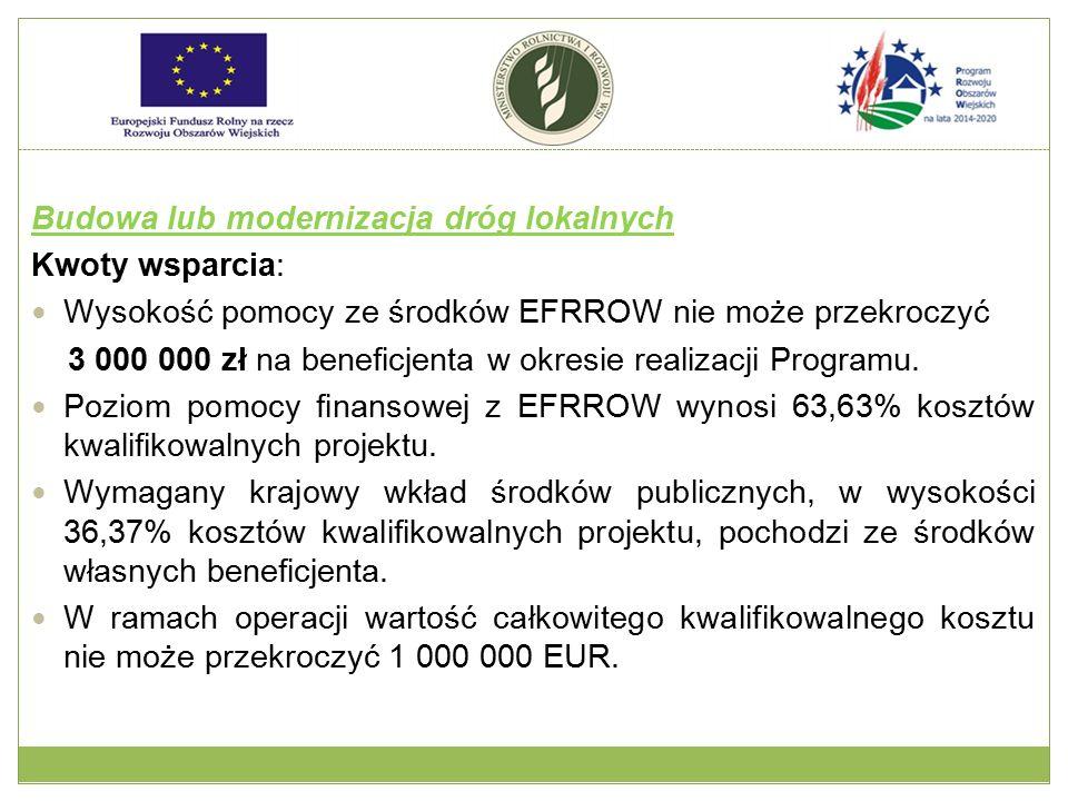 Budowa lub modernizacja dróg lokalnych Kwoty wsparcia: Wysokość pomocy ze środków EFRROW nie może przekroczyć 3 000 000 zł na beneficjenta w okresie r