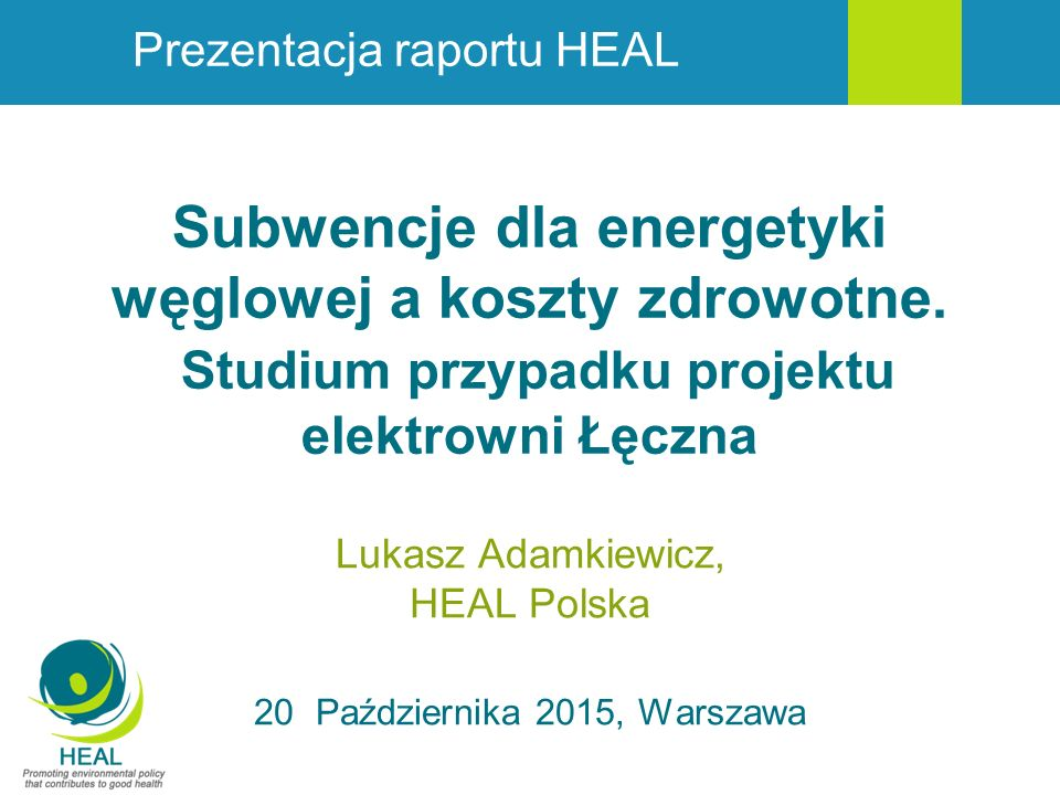 Subwencje dla energetyki węglowej a koszty zdrowotne. Studium przypadku projektu elektrowni Łęczna Lukasz Adamkiewicz, HEAL Polska 20 Października 201
