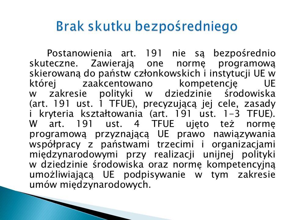 Postanowienia art. 191 nie są bezpośrednio skuteczne. Zawierają one normę programową skierowaną do państw członkowskich i instytucji UE w której zaakc
