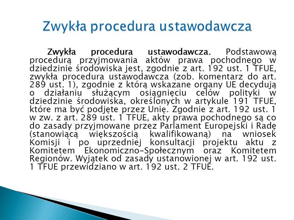 Zwykła procedura ustawodawcza. Podstawową procedurą przyjmowania aktów prawa pochodnego w dziedzinie środowiska jest, zgodnie z art. 192 ust. 1 TFUE,