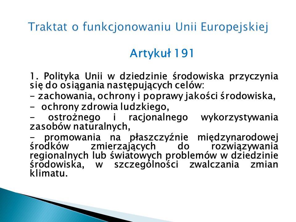 """Do zasad, na jakich opiera się polityka Unii w dziedzinie środowiska, TFUE zalicza: 1) zasadę integracyjną, 2) zasadę zrównoważonego rozwoju, 3) zasadę wysokiego poziomu ochrony, 4) zasadę ostrożności (przezorności), 5) zasadę zapobiegania (stosowania działań zapobiegawczych, prewencji), 6) zasadę naprawiania szkody w pierwszym rzędzie u źródła oraz 7) zasadę """"zanieczyszczający płaci ."""