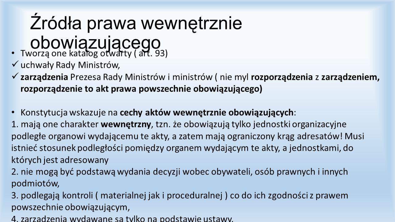 Źródła prawa wewnętrznie obowiązującego Tworzą one katalog otwarty ( art. 93) uchwały Rady Ministrów, zarządzenia Prezesa Rady Ministrów i ministrów (