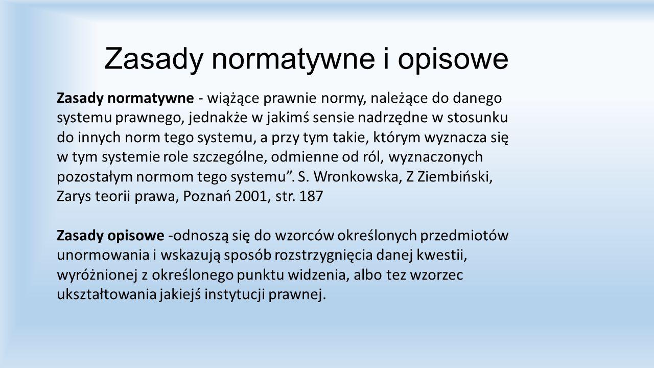 Zasady normatywne i opisowe Zasady normatywne - wiążące prawnie normy, należące do danego systemu prawnego, jednakże w jakimś sensie nadrzędne w stosu