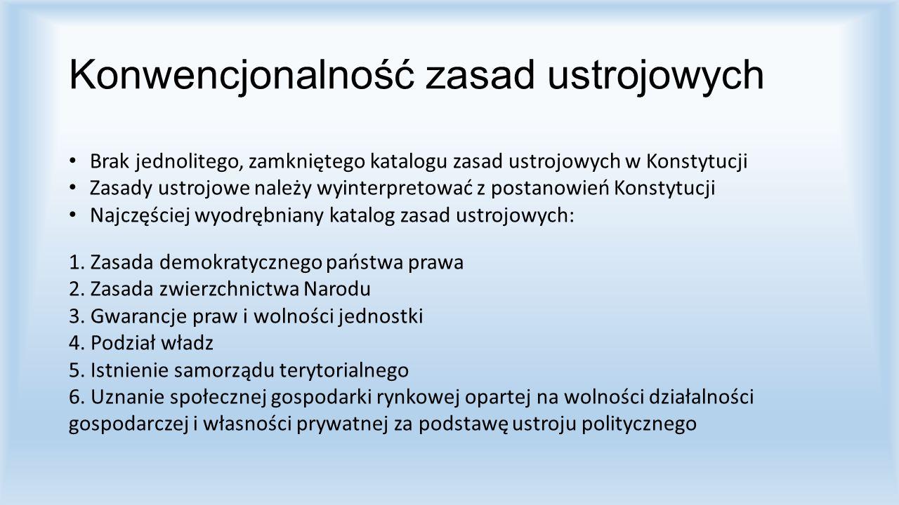 Konwencjonalność zasad ustrojowych Brak jednolitego, zamkniętego katalogu zasad ustrojowych w Konstytucji Zasady ustrojowe należy wyinterpretować z po
