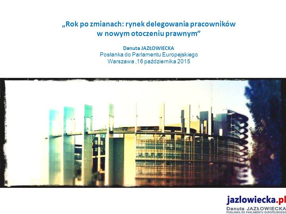 """""""Rok po zmianach: rynek delegowania pracowników w nowym otoczeniu prawnym Danuta JAZŁOWIECKA Posłanka do Parlamentu Europejskiego Warszawa,16 października 2015"""