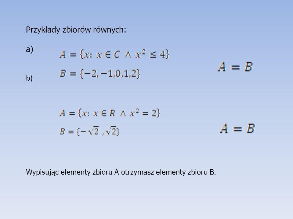 Przykłady zbiorów równych: a) b) Wypisując elementy zbioru A otrzymasz elementy zbioru B.