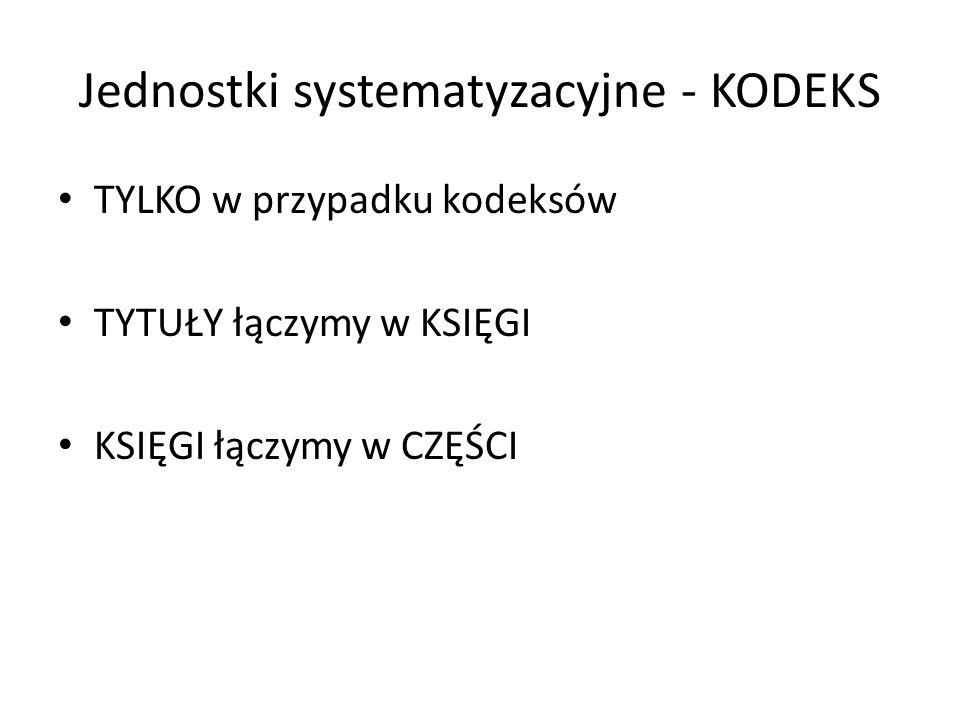 Jednostki systematyzacyjne - KODEKS TYLKO w przypadku kodeksów TYTUŁY łączymy w KSIĘGI KSIĘGI łączymy w CZĘŚCI