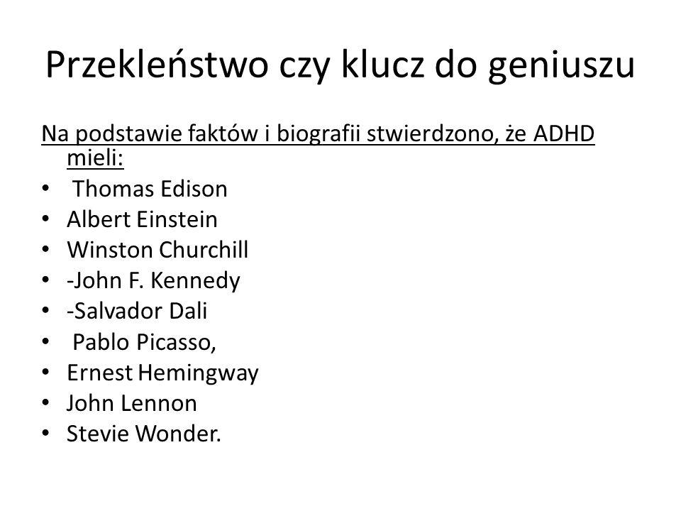 Przekleństwo czy klucz do geniuszu Na podstawie faktów i biografii stwierdzono, że ADHD mieli: Thomas Edison Albert Einstein Winston Churchill -John F.
