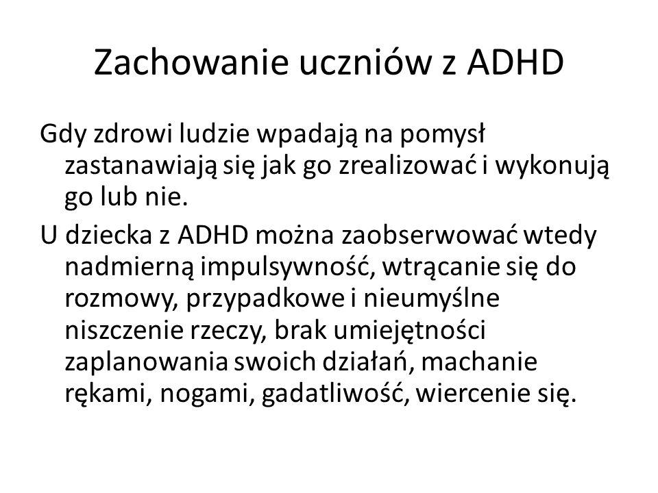 Zachowanie uczniów z ADHD Gdy zdrowi ludzie wpadają na pomysł zastanawiają się jak go zrealizować i wykonują go lub nie.