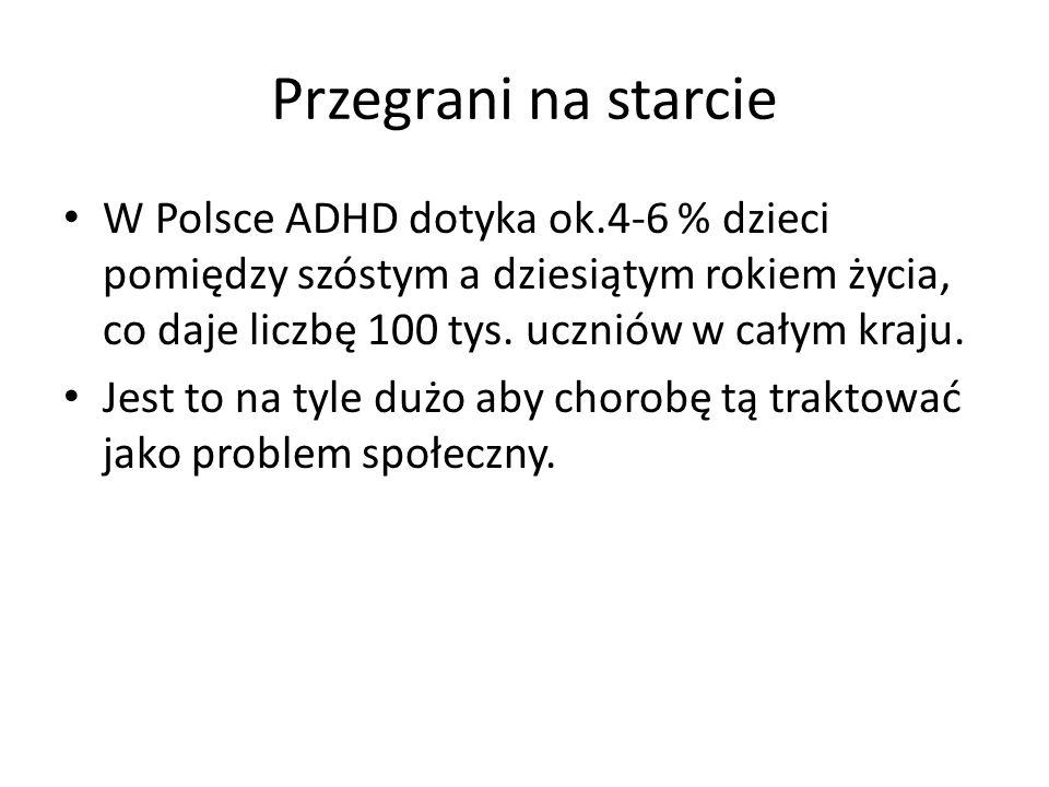 Przegrani na starcie W Polsce ADHD dotyka ok.4-6 % dzieci pomiędzy szóstym a dziesiątym rokiem życia, co daje liczbę 100 tys.