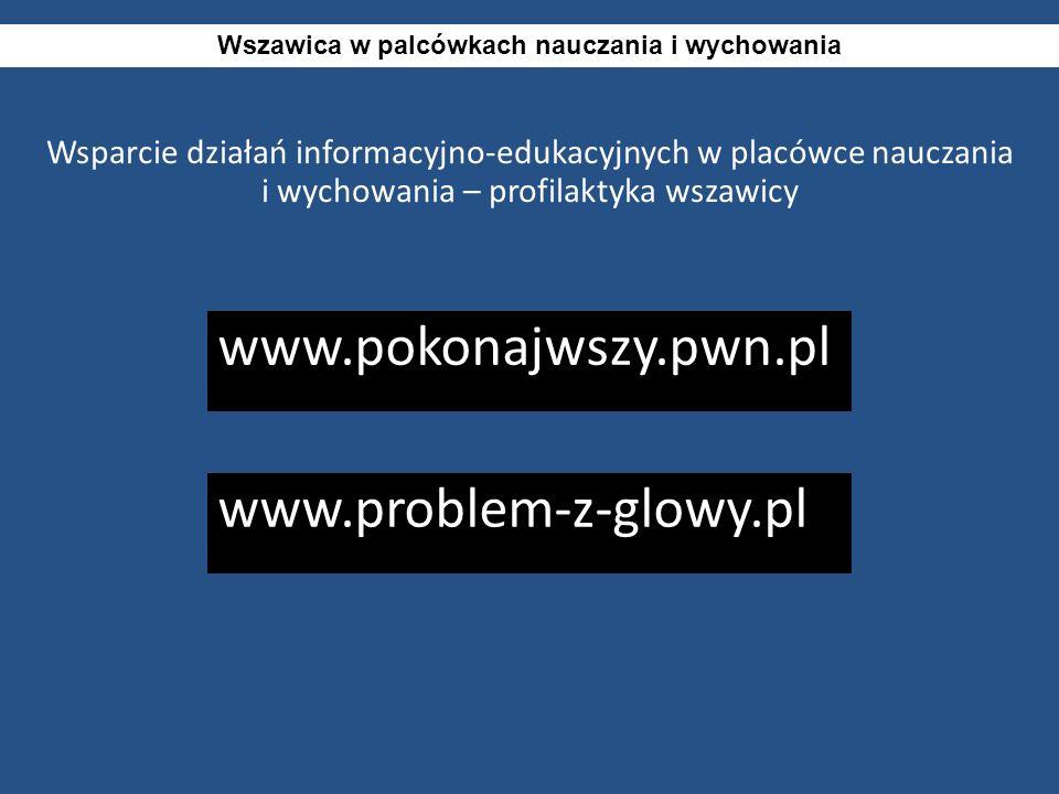 Wsparcie działań informacyjno-edukacyjnych w placówce nauczania i wychowania – profilaktyka wszawicy Wszawica w palcówkach nauczania i wychowania www.pokonajwszy.pwn.pl www.problem-z-glowy.pl