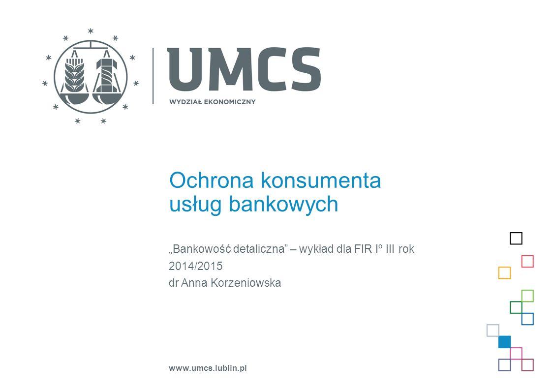 """Ochrona konsumenta usług bankowych """"Bankowość detaliczna – wykład dla FIR Iº III rok 2014/2015 dr Anna Korzeniowska www.umcs.lublin.pl"""